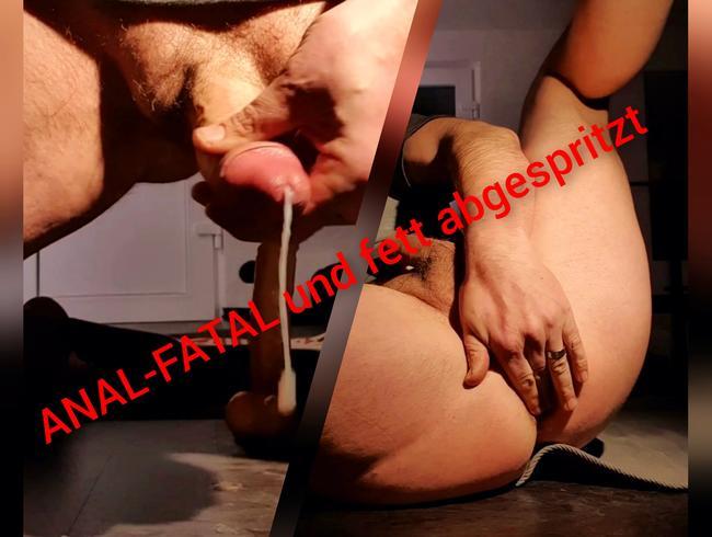 ANAL-FATAL und fett abgespritzt